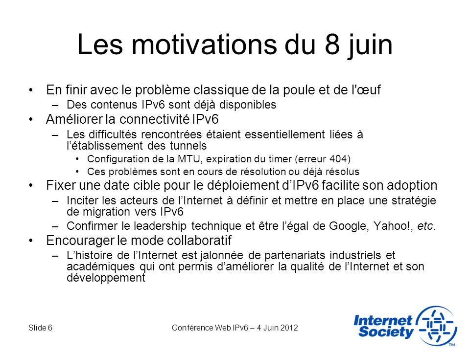 Slide 6Conférence Web IPv6 – 4 Juin 2012 Les motivations du 8 juin En finir avec le problème classique de la poule et de l'œuf –Des contenus IPv6 sont