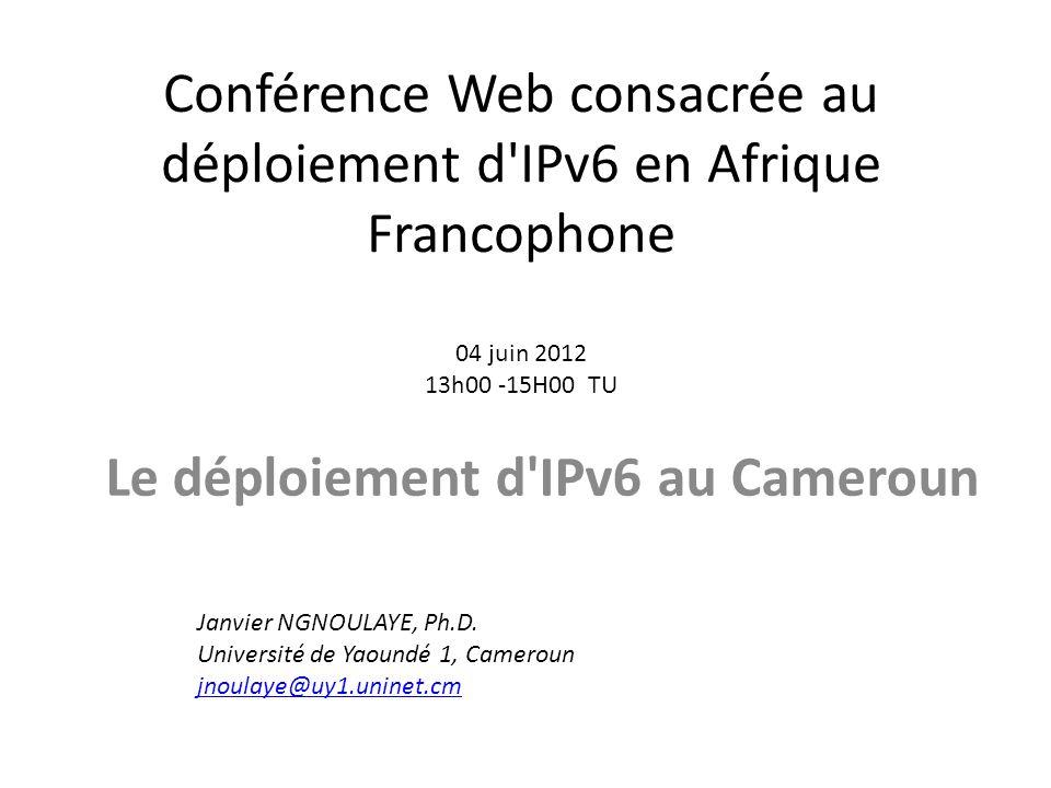Conférence Web consacrée au déploiement d IPv6 en Afrique Francophone 04 juin 2012 13h00 -15H00 TU Le déploiement d IPv6 au Cameroun Janvier NGNOULAYE, Ph.D.