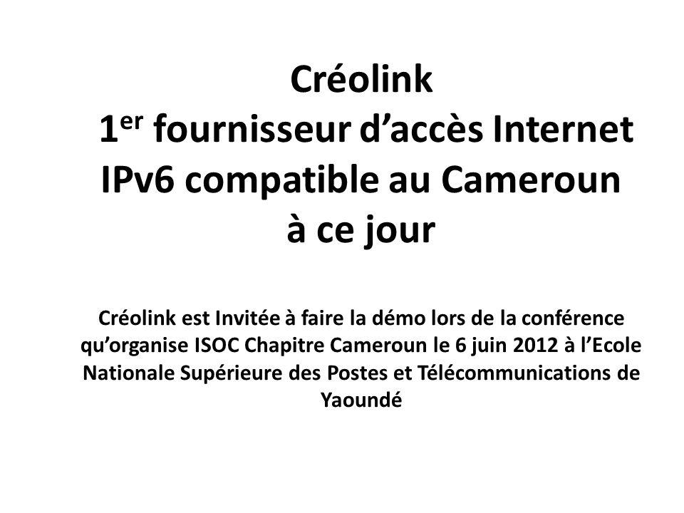 Créolink 1 er fournisseur daccès Internet IPv6 compatible au Cameroun à ce jour Créolink est Invitée à faire la démo lors de la conférence quorganise ISOC Chapitre Cameroun le 6 juin 2012 à lEcole Nationale Supérieure des Postes et Télécommunications de Yaoundé