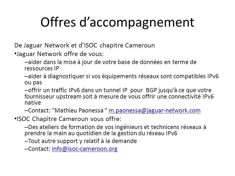 Offres daccompagnement De Jaguar Network et dISOC chapitre Cameroun Jaguar Network offre de vous: – aider dans la mise à jour de votre base de données en terme de ressources IP – aider à diagnostiquer si vos équipements réseaux sont compatibles IPv6 ou pas – offrir un traffic IPv6 dans un tunnel IP pour BGP jusquà ce que votre fournisseur upstream soit à mesure de vous offrir une connectivité IPv6 native – Contact: Mathieu Paonessa m.paonessa@jaguar-network.comm.paonessa@jaguar-network.com ISOC Chapitre Cameroun vous offre: – Des ateliers de formation de vos ingénieurs et technicens réseaux à prendre la main au quotidien de la gestion du réseau IPv6 – Tout autre support y relatif à la demande – Contact: info@isoc-cameroon.orginfo@isoc-cameroon.org
