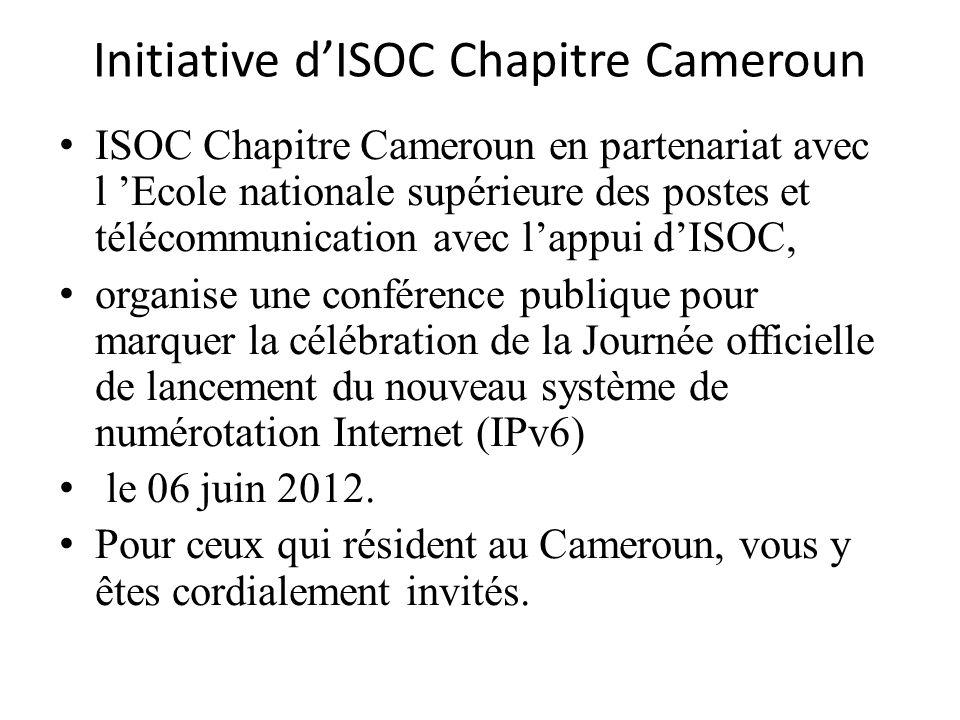 Initiative dISOC Chapitre Cameroun ISOC Chapitre Cameroun en partenariat avec l Ecole nationale supérieure des postes et télécommunication avec lappui dISOC, organise une conférence publique pour marquer la célébration de la Journée officielle de lancement du nouveau système de numérotation Internet (IPv6) le 06 juin 2012.