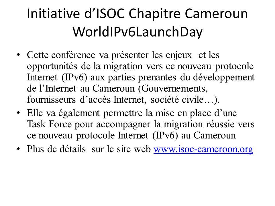 Initiative dISOC Chapitre Cameroun WorldIPv6LaunchDay Cette conférence va présenter les enjeux et les opportunités de la migration vers ce nouveau protocole Internet (IPv6) aux parties prenantes du développement de lInternet au Cameroun (Gouvernements, fournisseurs daccès Internet, société civile…).