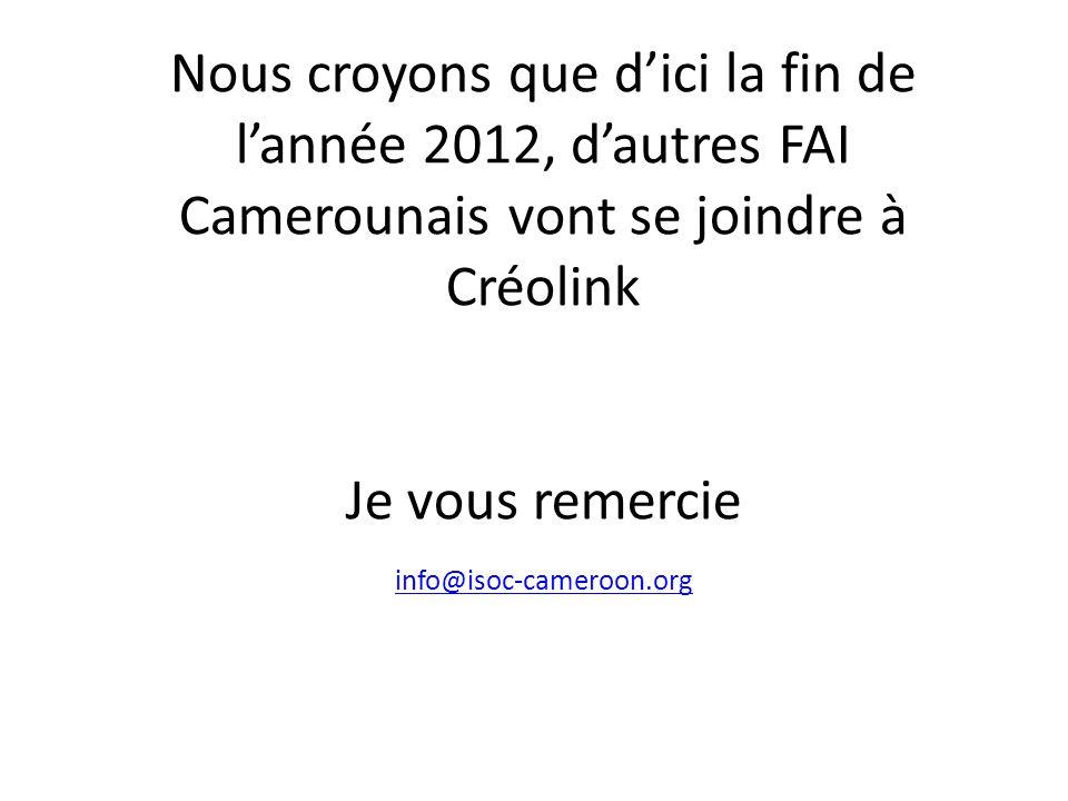 Nous croyons que dici la fin de lannée 2012, dautres FAI Camerounais vont se joindre à Créolink Je vous remercie info@isoc-cameroon.org info@isoc-cameroon.org