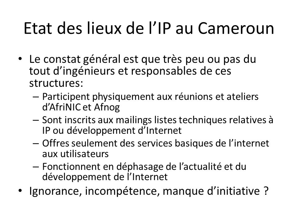 Etat des lieux de lIP au Cameroun Le constat général est que très peu ou pas du tout dingénieurs et responsables de ces structures: – Participent physiquement aux réunions et ateliers dAfriNIC et Afnog – Sont inscrits aux mailings listes techniques relatives à IP ou développement dInternet – Offres seulement des services basiques de linternet aux utilisateurs – Fonctionnent en déphasage de lactualité et du développement de lInternet Ignorance, incompétence, manque dinitiative