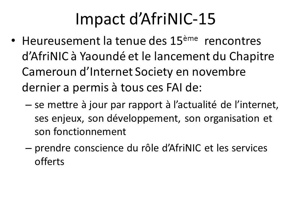 Impact dAfriNIC-15 Heureusement la tenue des 15 ème rencontres dAfriNIC à Yaoundé et le lancement du Chapitre Cameroun dInternet Society en novembre dernier a permis à tous ces FAI de: – se mettre à jour par rapport à lactualité de linternet, ses enjeux, son développement, son organisation et son fonctionnement – prendre conscience du rôle dAfriNIC et les services offerts
