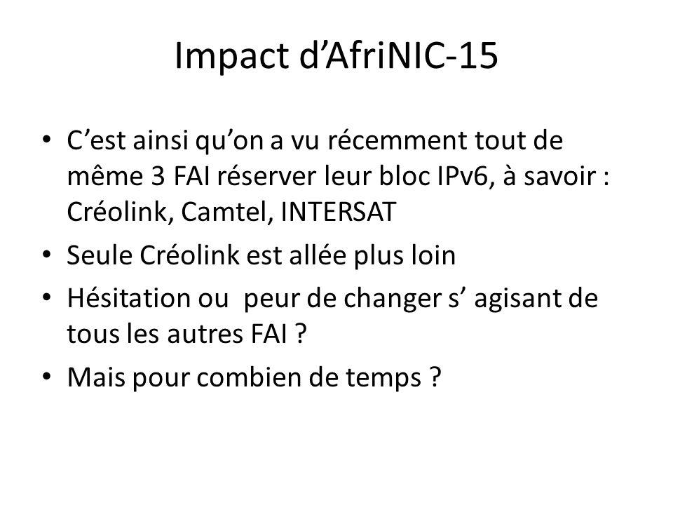 Impact dAfriNIC-15 Cest ainsi quon a vu récemment tout de même 3 FAI réserver leur bloc IPv6, à savoir : Créolink, Camtel, INTERSAT Seule Créolink est allée plus loin Hésitation ou peur de changer s agisant de tous les autres FAI .
