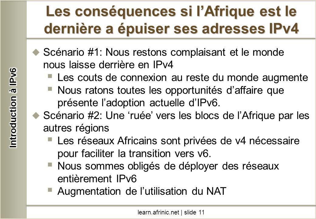 learn.afrinic.net | slide 11 Les conséquences si lAfrique est le dernière a épuiser ses adresses IPv4 Scénario #1: Nous restons complaisant et le mond