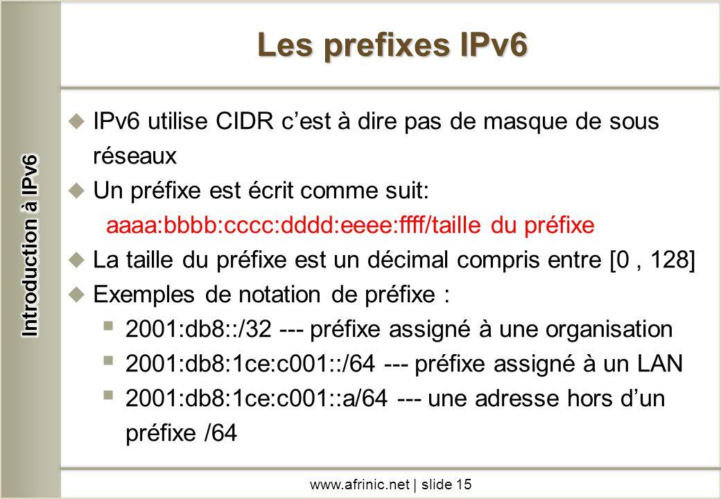 IPv6 utilise CIDR cest à dire pas de masque de sous réseaux Un préfixe est écrit comme suit: aaaa:bbbb:cccc:dddd:eeee:ffff/taille du préfixe La taille
