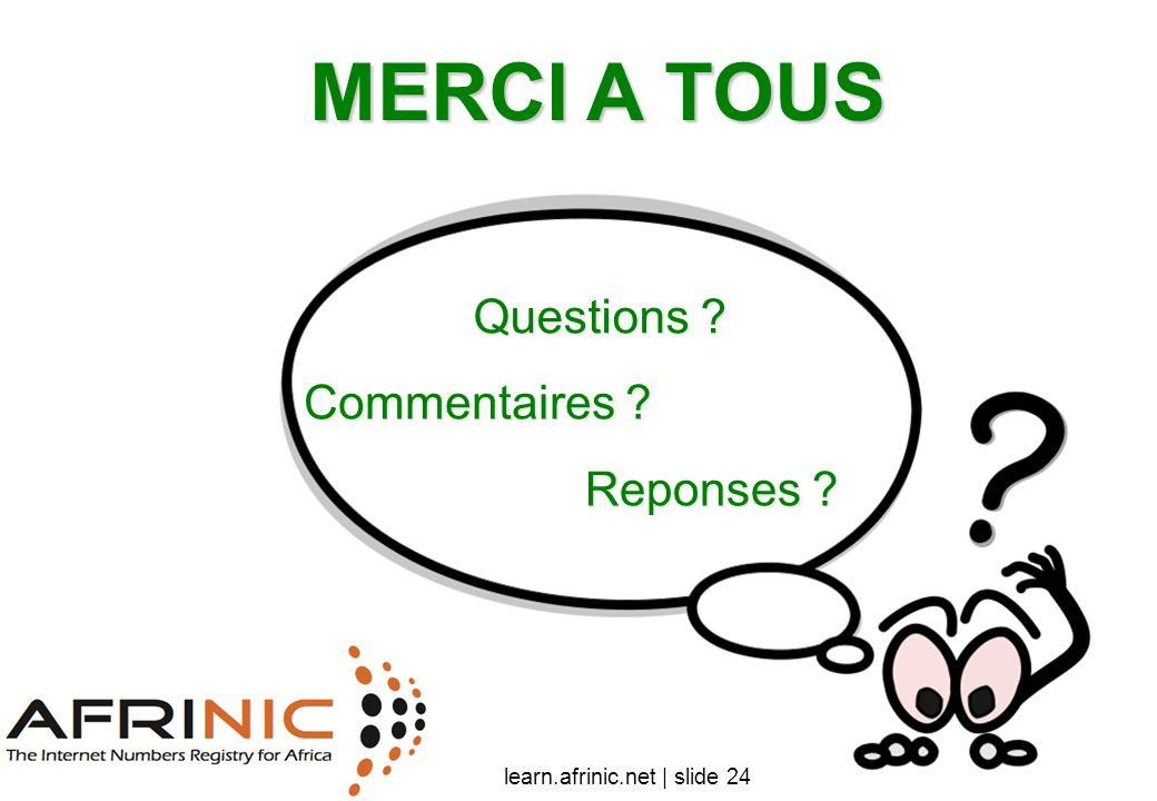 MERCI A TOUS Questions ? Commentaires ? Reponses ? learn.afrinic.net | slide 24