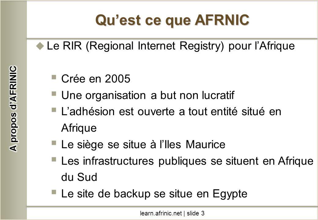 learn.afrinic.net | slide 3 Quest ce que AFRNIC Le RIR (Regional Internet Registry) pour lAfrique Crée en 2005 Une organisation a but non lucratif Lad