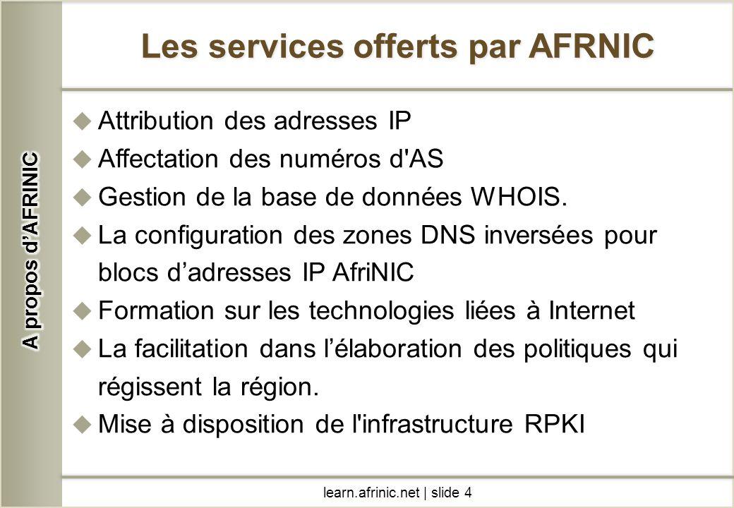 learn.afrinic.net | slide 4 Les services offerts par AFRNIC Attribution des adresses IP Affectation des numéros d'AS Gestion de la base de données WHO