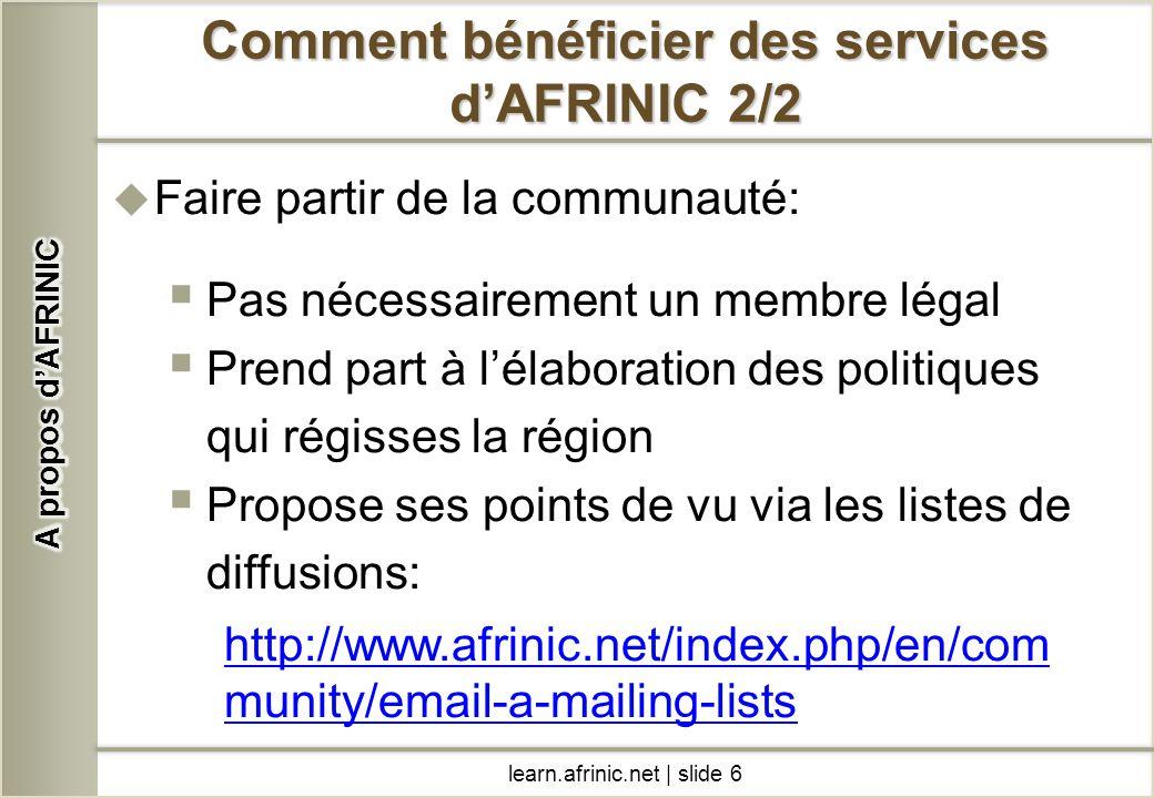 learn.afrinic.net | slide 6 Comment bénéficier des services dAFRINIC 2/2 Faire partir de la communauté: Pas nécessairement un membre légal Prend part