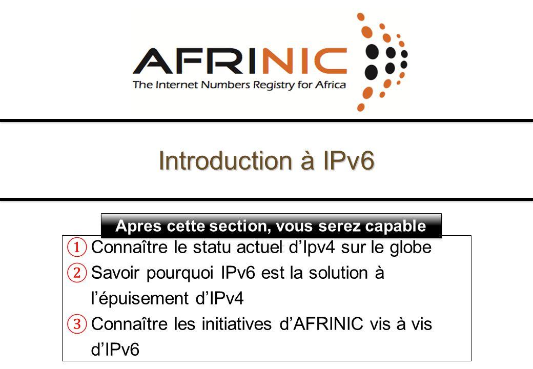Apres cette section, vous serez capable de : Connaître le statu actuel dIpv4 sur le globe Savoir pourquoi IPv6 est la solution à lépuisement dIPv4 Con