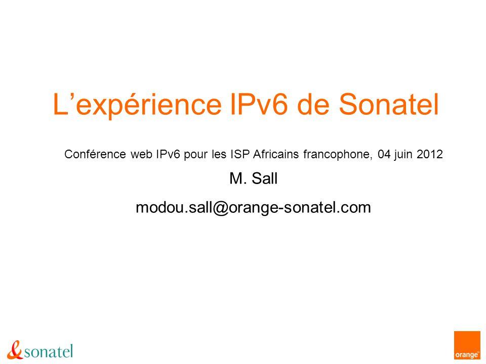 Lexpérience IPv6 de Sonatel = Conférence web IPv6 pour les ISP Africains francophone, 04 juin 2012 M. Sall modou.sall@orange-sonatel.com