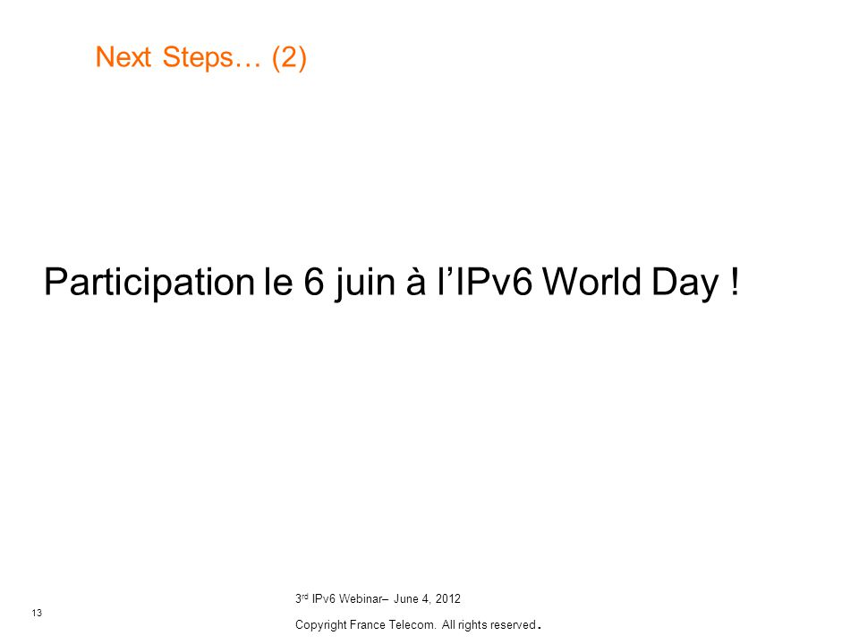 13 3 rd IPv6 Webinar– June 4, 2012 Copyright France Telecom. All rights reserved. Next Steps… (2) Participation le 6 juin à lIPv6 World Day !