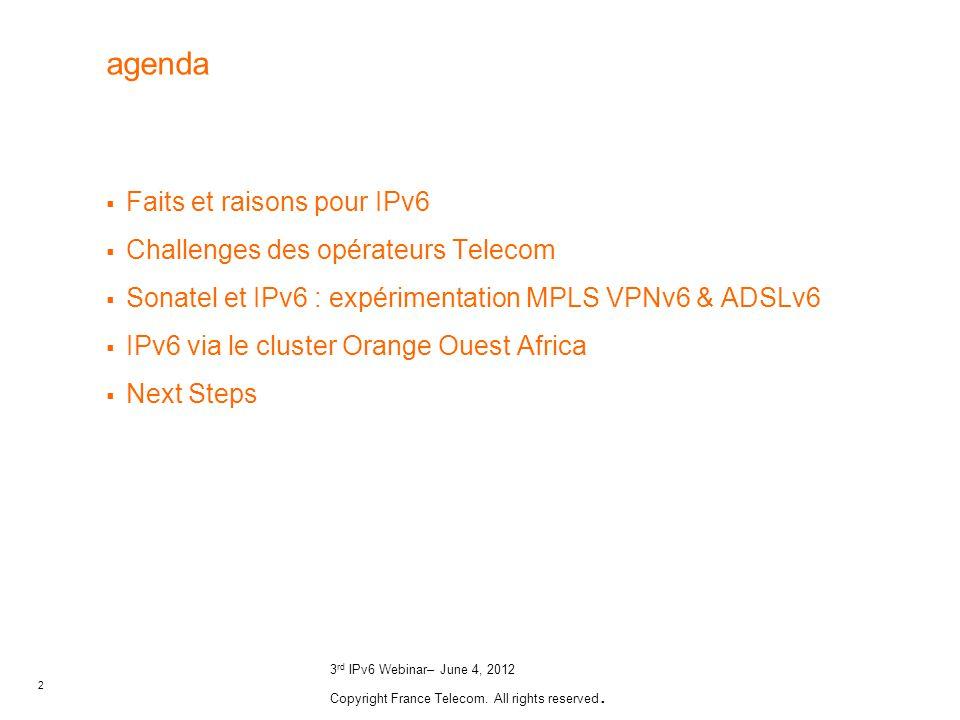 2 3 rd IPv6 Webinar– June 4, 2012 Copyright France Telecom. All rights reserved. agenda Faits et raisons pour IPv6 Challenges des opérateurs Telecom S