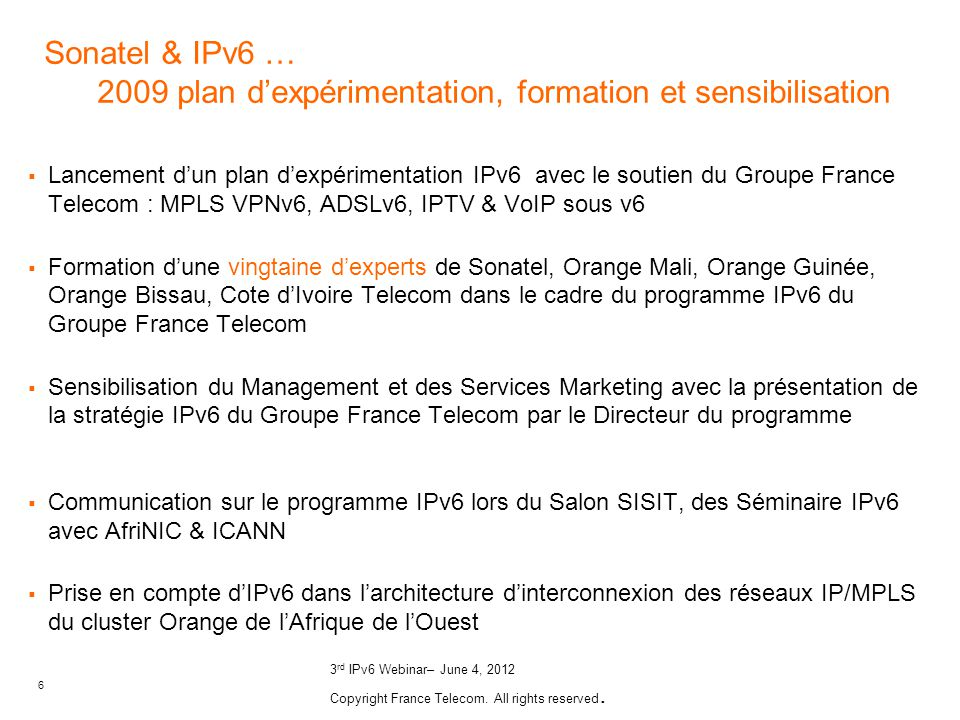6 3 rd IPv6 Webinar– June 4, 2012 Copyright France Telecom. All rights reserved. Sonatel & IPv6 … 2009 plan dexpérimentation, formation et sensibilisa