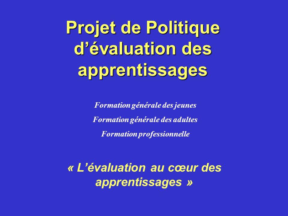Projet de Politique dévaluation des apprentissages « Lévaluation au cœur des apprentissages » Formation générale des jeunes Formation générale des adultes Formation professionnelle
