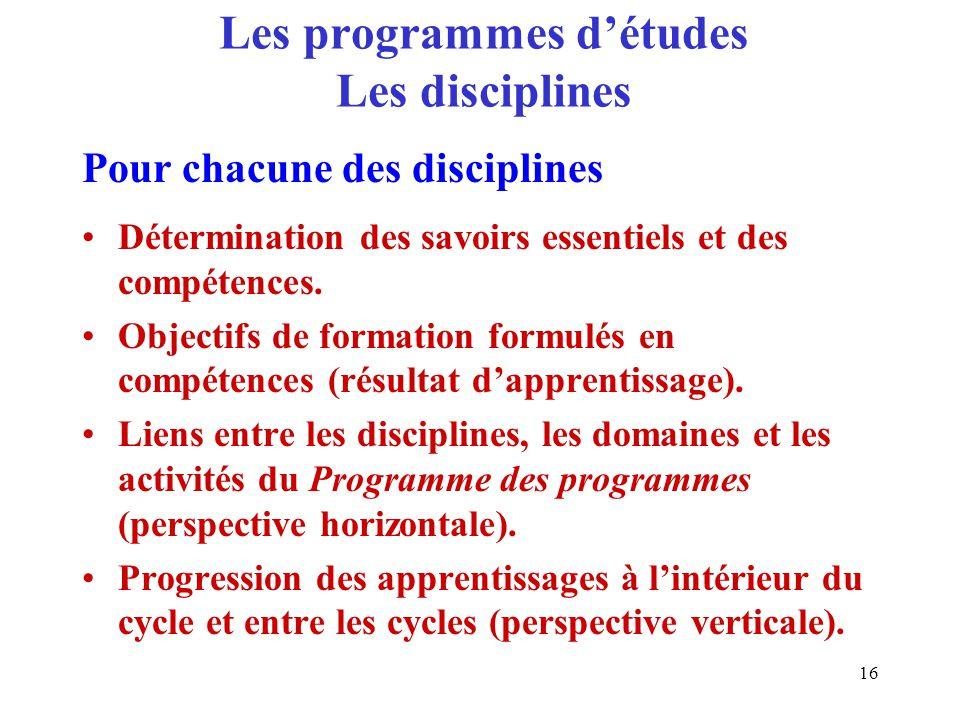 16 Les programmes détudes Les disciplines Détermination des savoirs essentiels et des compétences.