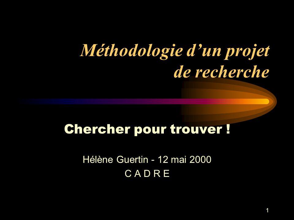 1 Méthodologie dun projet de recherche Chercher pour trouver ! Hélène Guertin - 12 mai 2000 C A D R E