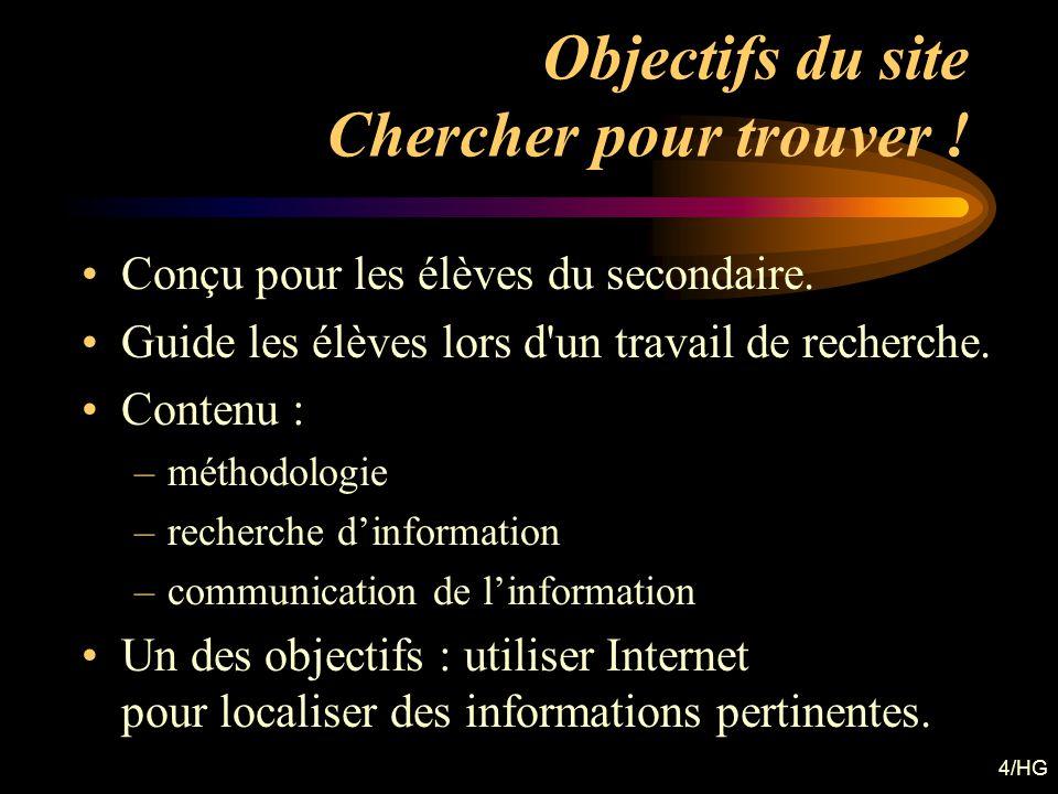 4/HG Objectifs du site Chercher pour trouver ! Conçu pour les élèves du secondaire. Guide les élèves lors d'un travail de recherche. Contenu : –méthod
