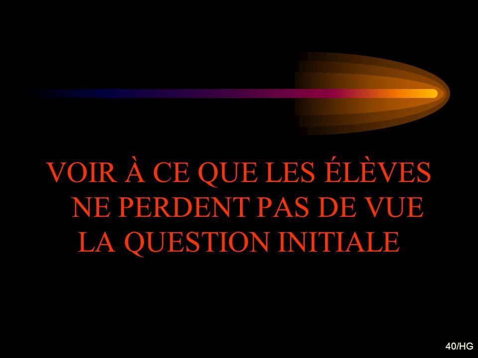 40/HG VOIR À CE QUE LES ÉLÈVES NE PERDENT PAS DE VUE LA QUESTION INITIALE