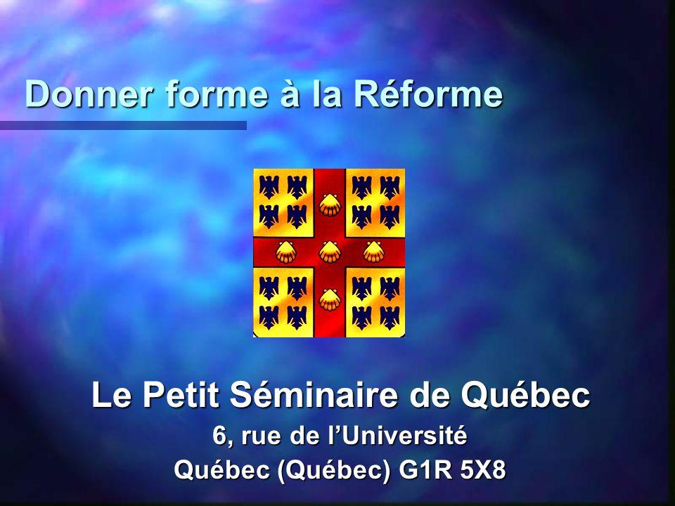 Donner forme à la Réforme Donner forme à la Réforme Le Petit Séminaire de Québec 6, rue de lUniversité Québec (Québec) G1R 5X8