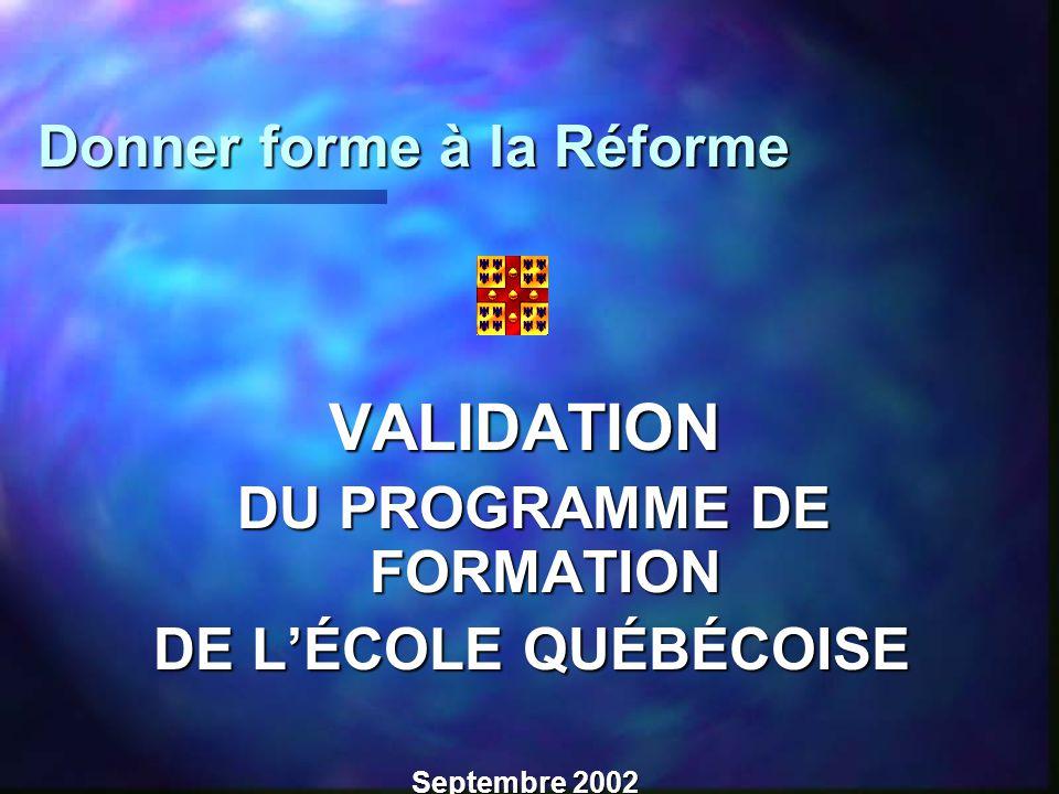 Donner forme à la Réforme Donner forme à la Réforme VALIDATION DU PROGRAMME DE FORMATION DU PROGRAMME DE FORMATION DE LÉCOLE QUÉBÉCOISE DE LÉCOLE QUÉBÉCOISE Septembre 2002