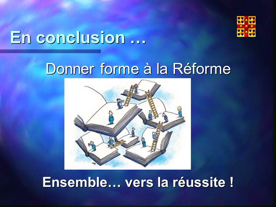 En conclusion … Donner forme à la Réforme Ensemble… vers la réussite !