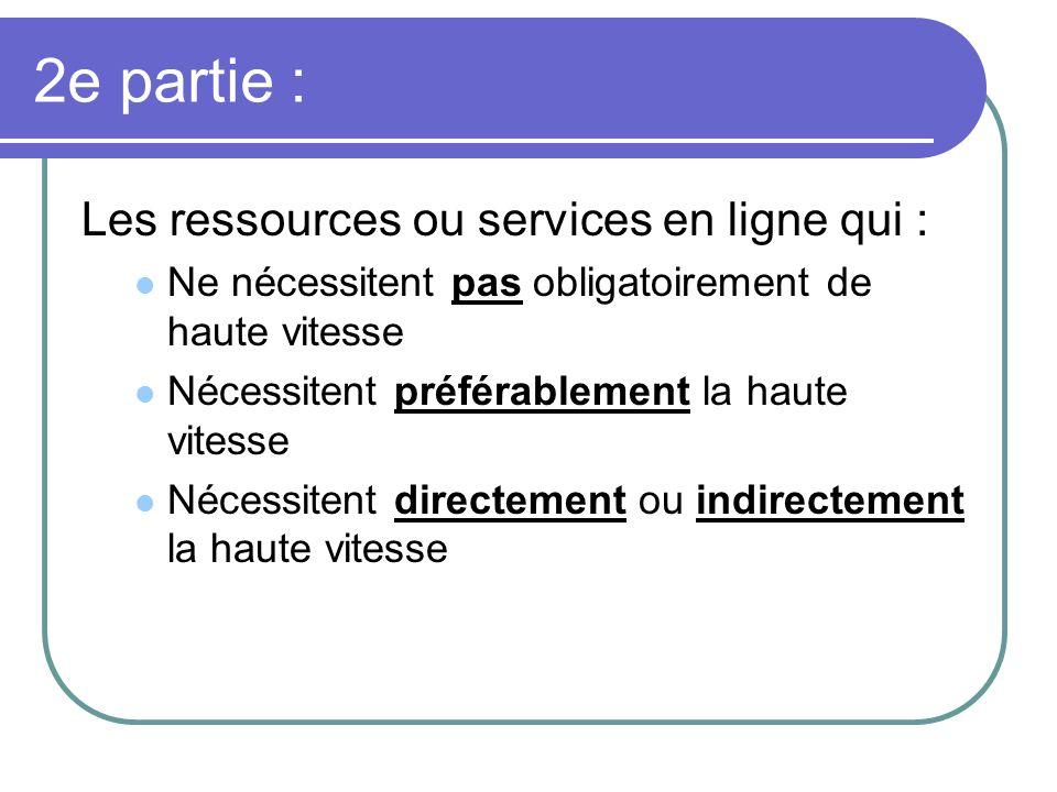 2e partie : Les ressources ou services en ligne qui : Ne nécessitent pas obligatoirement de haute vitesse Nécessitent préférablement la haute vitesse Nécessitent directement ou indirectement la haute vitesse