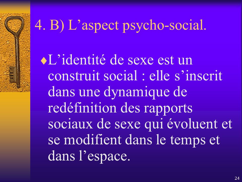 23 4. B) Laspect psycho-social. Dautres auteurs (Bouchard et St- Amant) conçoivent le sexe comme une catégorie construite socialement plutôt quune don