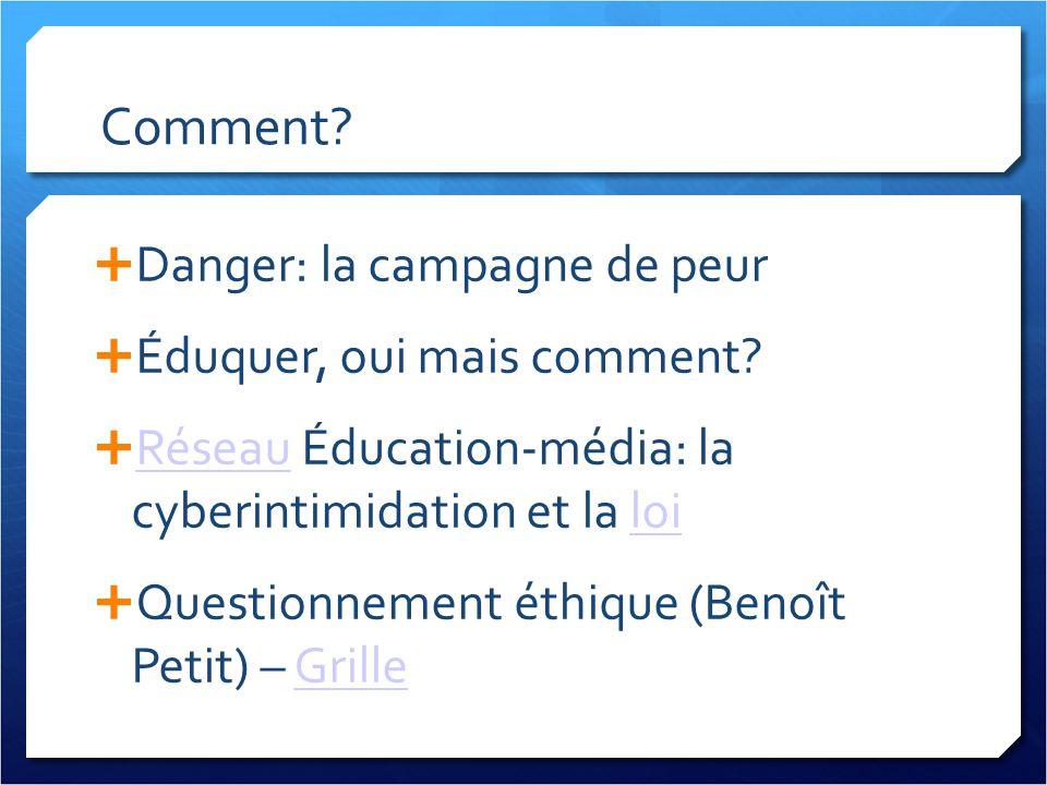 Comment? Danger: la campagne de peur Éduquer, oui mais comment? Réseau Éducation-média: la cyberintimidation et la loi Réseauloi Questionnement éthiqu