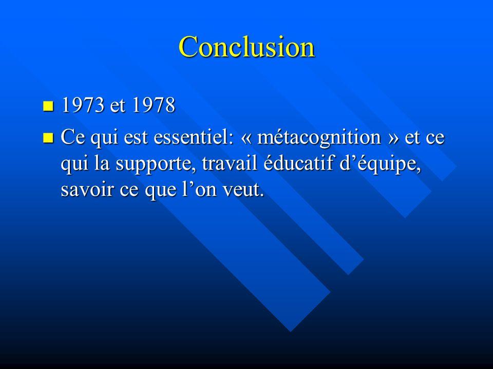 Conclusion 1973 et 1978 1973 et 1978 Ce qui est essentiel: « métacognition » et ce qui la supporte, travail éducatif déquipe, savoir ce que lon veut.