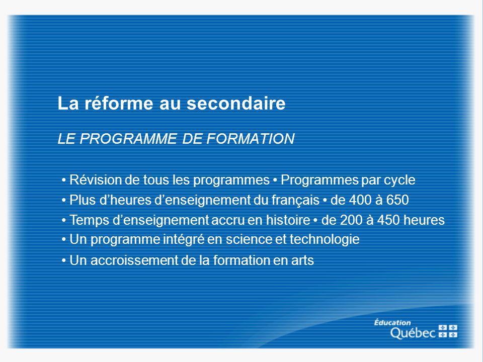 La réforme au secondaire LE PROGRAMME DE FORMATION Révision de tous les programmes Programmes par cycle Plus dheures denseignement du français de 400 à 650 Temps denseignement accru en histoire de 200 à 450 heures Un programme intégré en science et technologie Un accroissement de la formation en arts