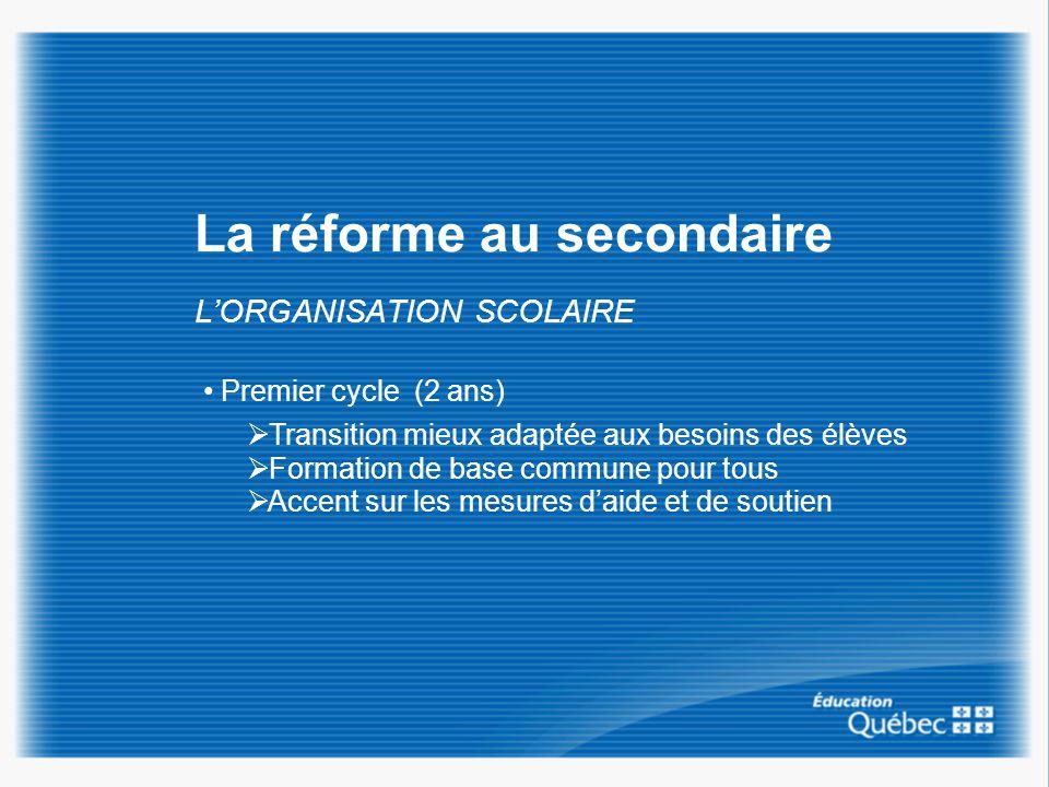 La réforme au secondaire LORGANISATION SCOLAIRE Premier cycle (2 ans) Transition mieux adaptée aux besoins des élèves Formation de base commune pour t