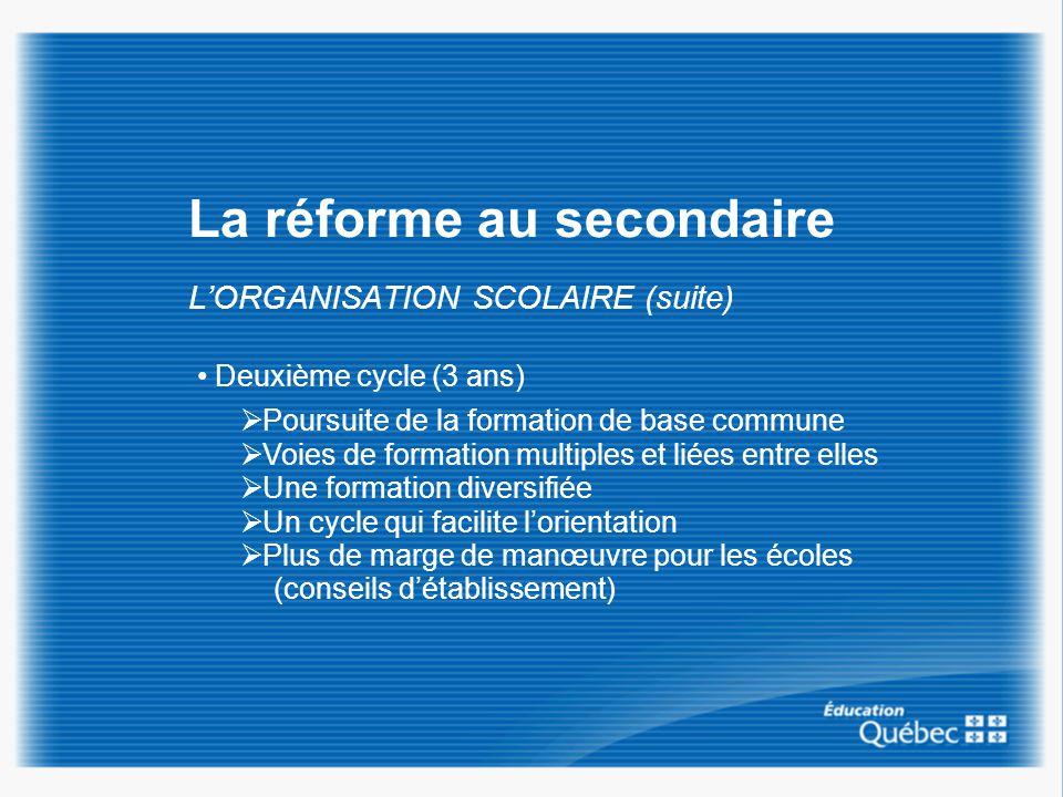 La réforme au secondaire LORGANISATION SCOLAIRE (suite) Deuxième cycle (3 ans) Poursuite de la formation de base commune Voies de formation multiples