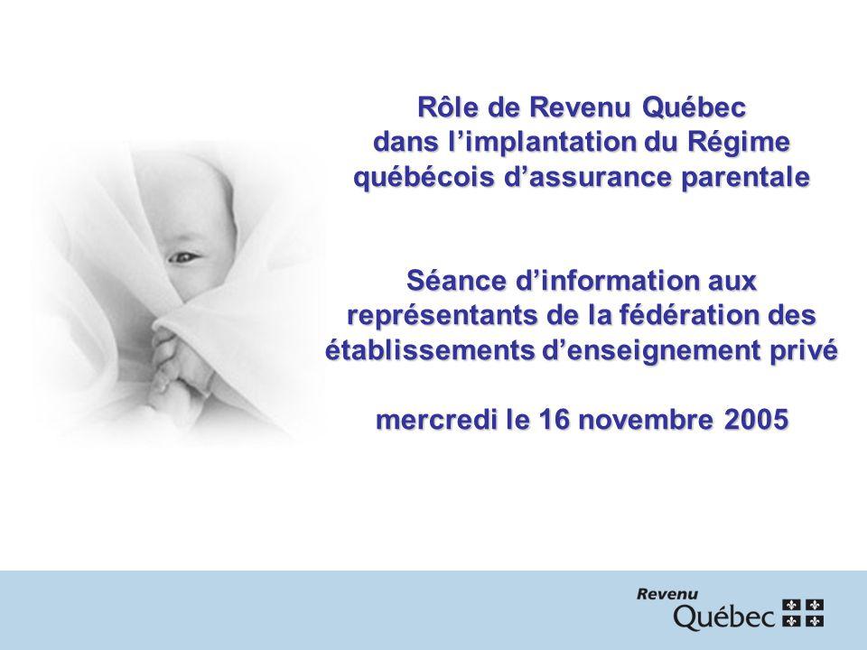 Rôle de Revenu Québec dans limplantation du Régime québécois dassurance parentale Séance dinformation aux représentants de la fédération des établissements denseignement privé mercredi le 16 novembre 2005