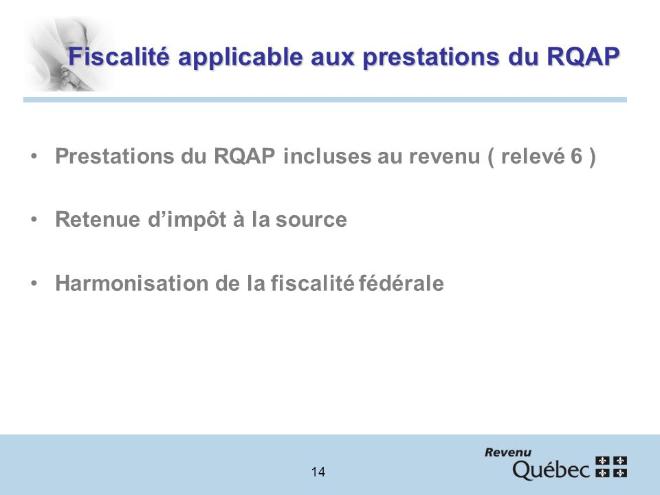 14 Fiscalité applicable aux prestations du RQAP Prestations du RQAP incluses au revenu ( relevé 6 ) Retenue dimpôt à la source Harmonisation de la fiscalité fédérale