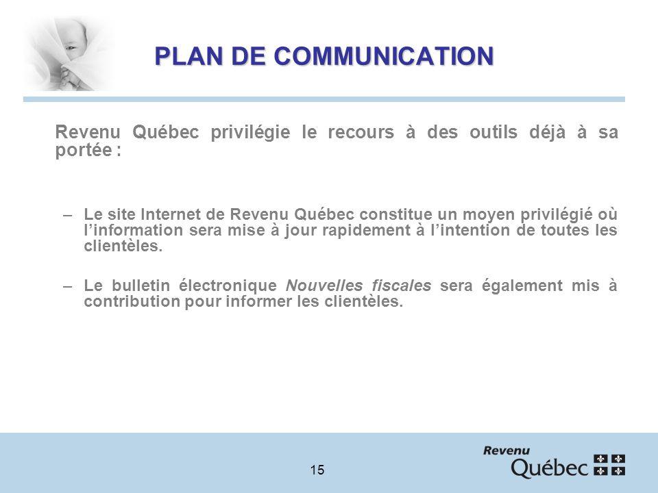 15 PLAN DE COMMUNICATION Revenu Québec privilégie le recours à des outils déjà à sa portée : –Le site Internet de Revenu Québec constitue un moyen privilégié où linformation sera mise à jour rapidement à lintention de toutes les clientèles.