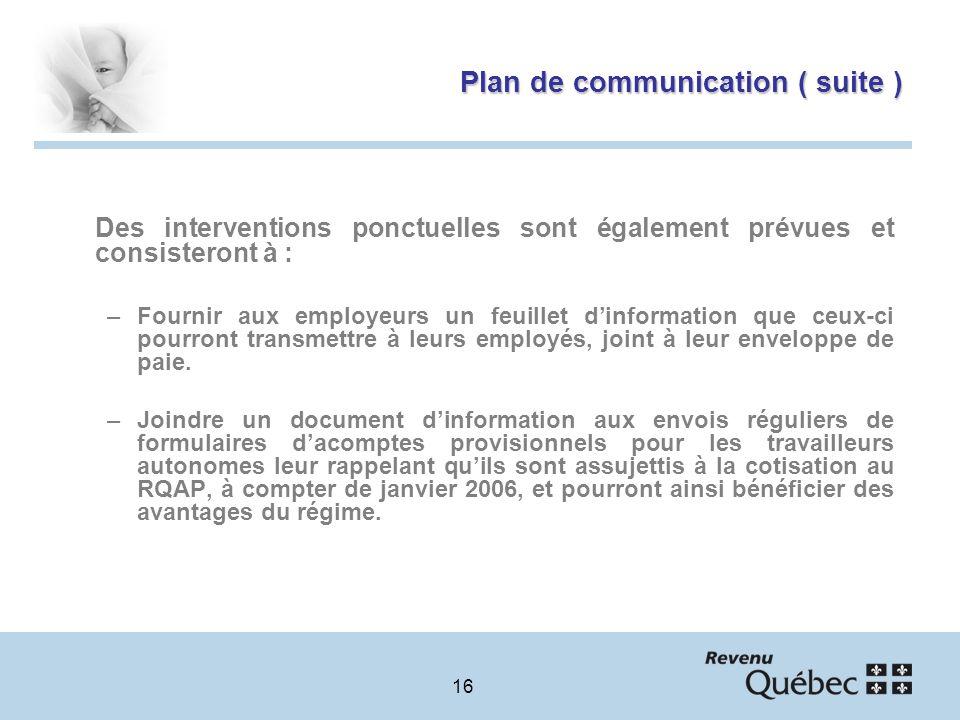 16 Plan de communication ( suite ) Des interventions ponctuelles sont également prévues et consisteront à : –Fournir aux employeurs un feuillet dinformation que ceux-ci pourront transmettre à leurs employés, joint à leur enveloppe de paie.