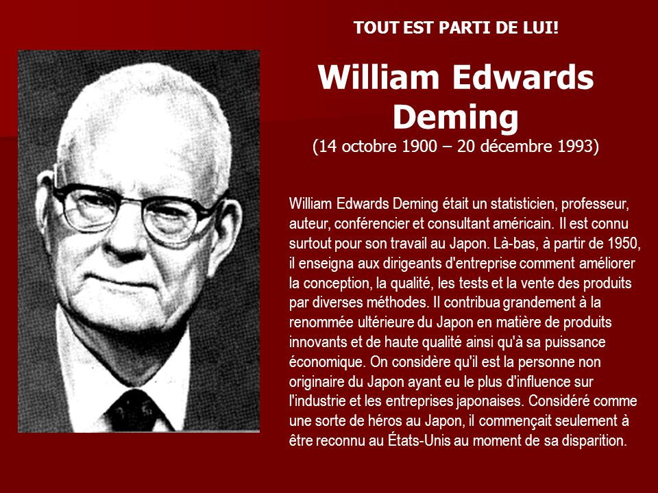 TOUT EST PARTI DE LUI! William Edwards Deming (14 octobre 1900 – 20 décembre 1993) William Edwards Deming était un statisticien, professeur, auteur, c