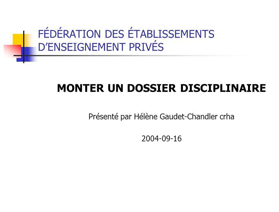 FÉDÉRATION DES ÉTABLISSEMENTS DENSEIGNEMENT PRIVÉS MONTER UN DOSSIER DISCIPLINAIRE Présenté par Hélène Gaudet-Chandler crha 2004-09-16