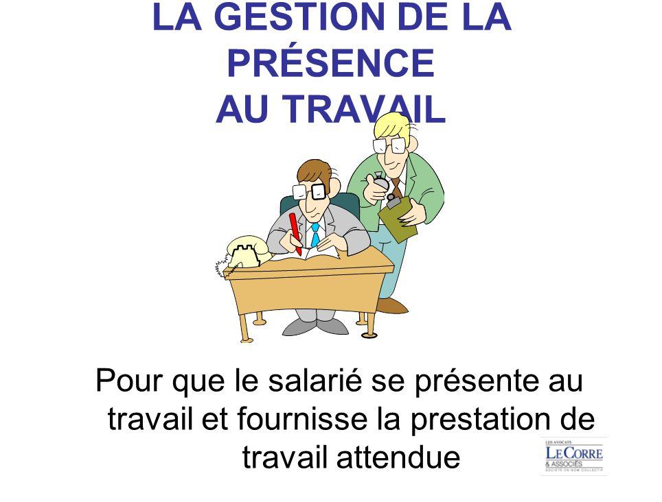 LA GESTION DE LA PRÉSENCE AU TRAVAIL Pour que le salarié se présente au travail et fournisse la prestation de travail attendue