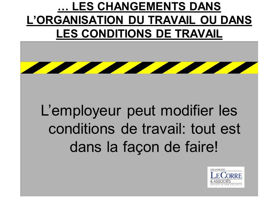 … LES CHANGEMENTS DANS LORGANISATION DU TRAVAIL OU DANS LES CONDITIONS DE TRAVAIL Lemployeur peut modifier les conditions de travail: tout est dans la façon de faire!
