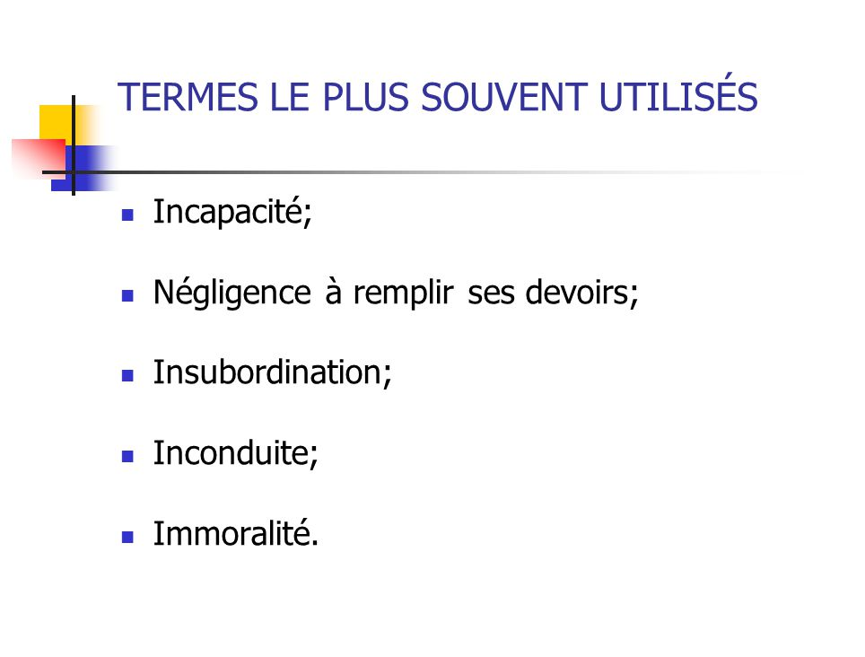 TERMES LE PLUS SOUVENT UTILISÉS Incapacité; Négligence à remplir ses devoirs; Insubordination; Inconduite; Immoralité.
