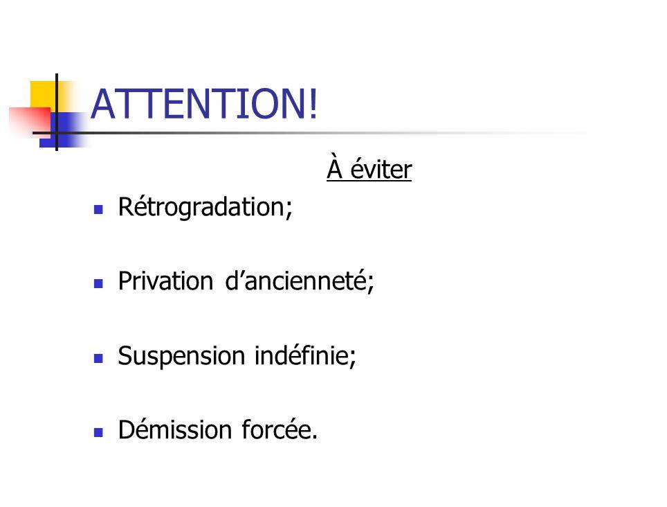 ATTENTION! À éviter Rétrogradation; Privation dancienneté; Suspension indéfinie; Démission forcée.