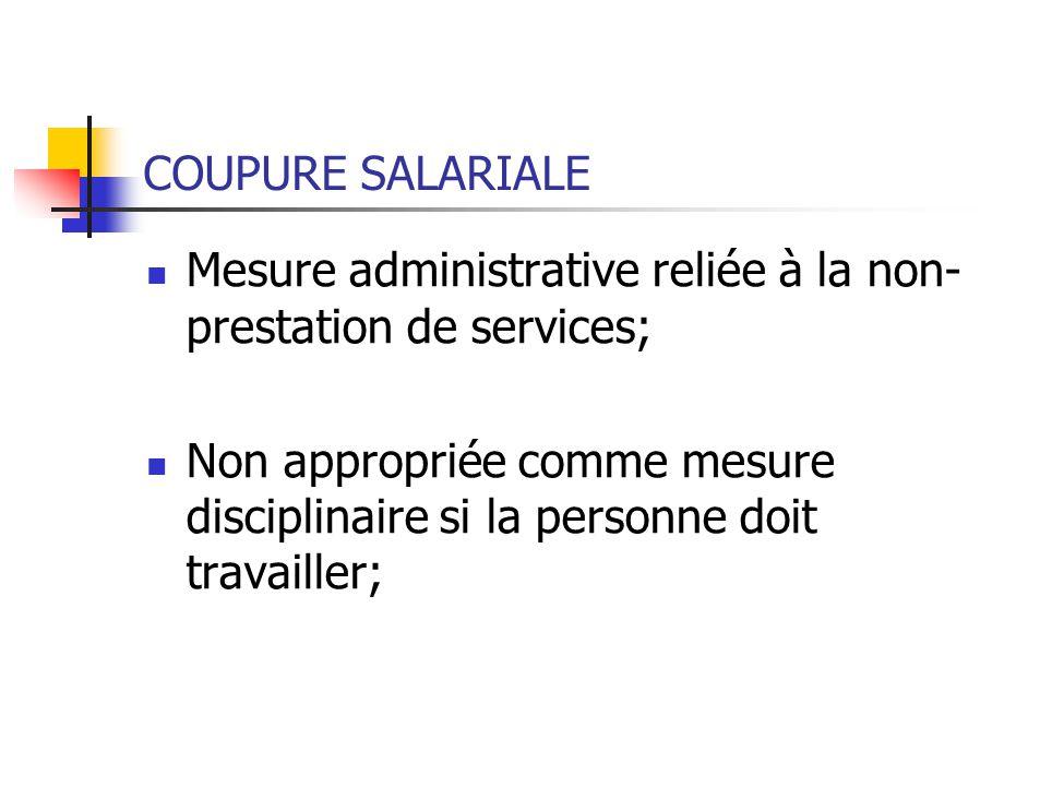 COUPURE SALARIALE Mesure administrative reliée à la non- prestation de services; Non appropriée comme mesure disciplinaire si la personne doit travailler;