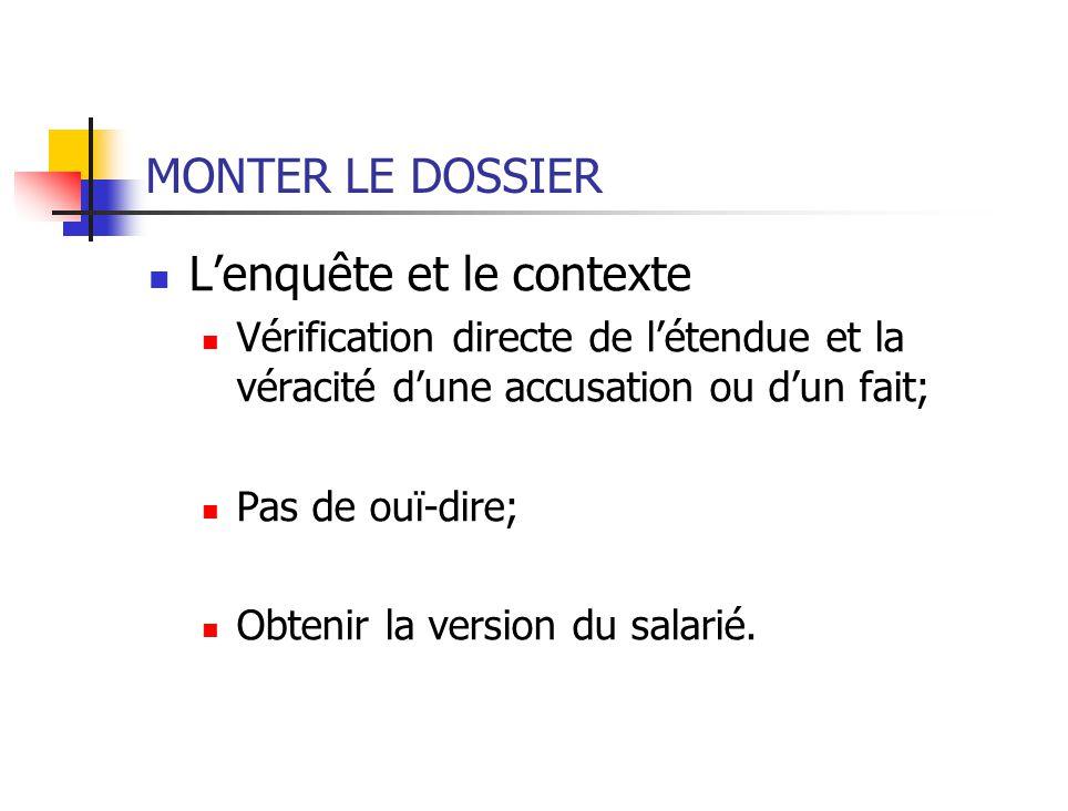 MONTER LE DOSSIER Lenquête et le contexte Vérification directe de létendue et la véracité dune accusation ou dun fait; Pas de ouï-dire; Obtenir la version du salarié.