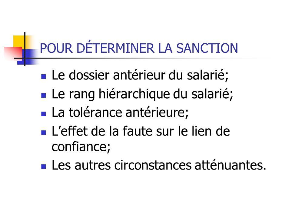 POUR DÉTERMINER LA SANCTION Le dossier antérieur du salarié; Le rang hiérarchique du salarié; La tolérance antérieure; Leffet de la faute sur le lien de confiance; Les autres circonstances atténuantes.