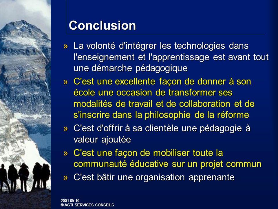2001-05-10 © AGTI SERVICES CONSEILS 2001-05-10 © AGTI SERVICES CONSEILS Conclusion »La volonté d intégrer les technologies dans l enseignement et l apprentissage est avant tout une démarche pédagogique »C est une excellente façon de donner à son école une occasion de transformer ses modalités de travail et de collaboration et de s inscrire dans la philosophie de la réforme »C est d offrir à sa clientèle une pédagogie à valeur ajoutée »C est une façon de mobiliser toute la communauté éducative sur un projet commun »C est bâtir une organisation apprenante